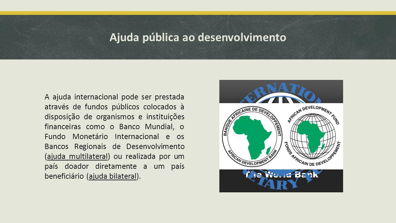Ajuda pública ao desenvolvimento A ajuda internacional pode ser prestada através de fundos públicos colocados à disposição de organismos e instituições financeiras como o Banco Mundial, o Fundo Monetário Internacional e os Bancos Regionais de Desenvolvimento (ajuda multilateral) ou realizada por um país doador diretamente a um país beneficiário (ajuda bilateral).