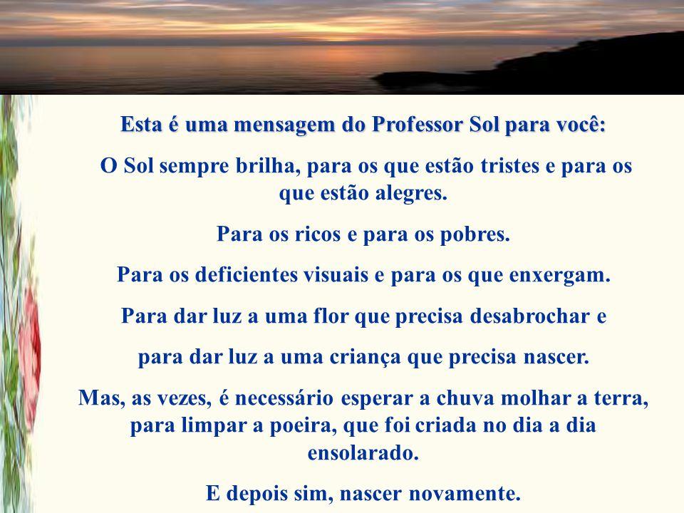Esta é uma mensagem do Professor Sol para você: O Sol sempre brilha, para os que estão tristes e para os que estão alegres.