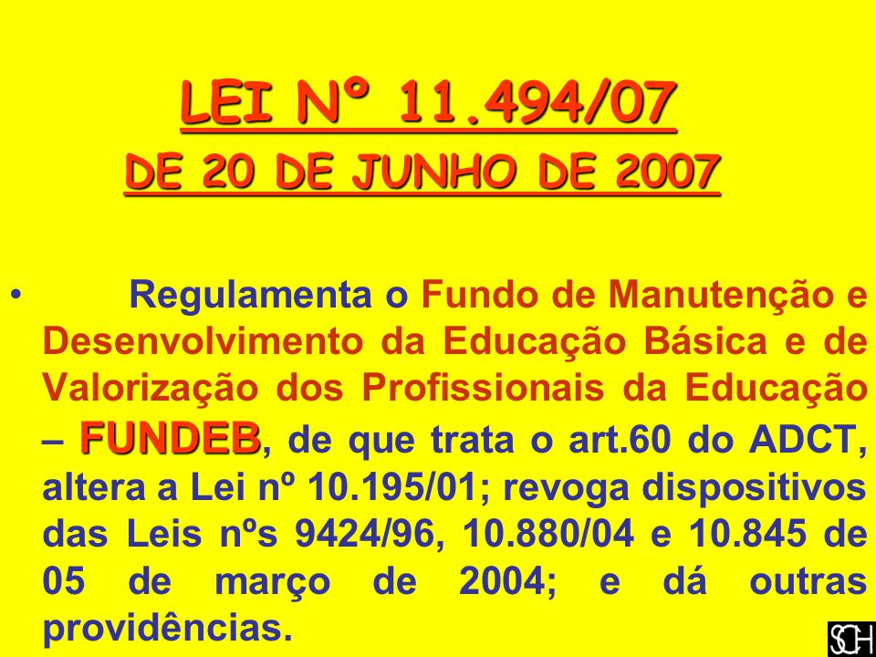 LEI Nº 11.494/07 LEI Nº 11.494/07 DE 20 DE JUNHO DE 2007 DE 20 DE JUNHO DE 2007 FUNDEB Regulamenta o Fundo de Manutenção e Desenvolvimento da Educação Básica e de Valorização dos Profissionais da Educação – FUNDEB, de que trata o art.60 do ADCT, altera a Lei nº 10.195/01; revoga dispositivos das Leis nºs 9424/96, 10.880/04 e 10.845 de 05 de março de 2004; e dá outras providências.