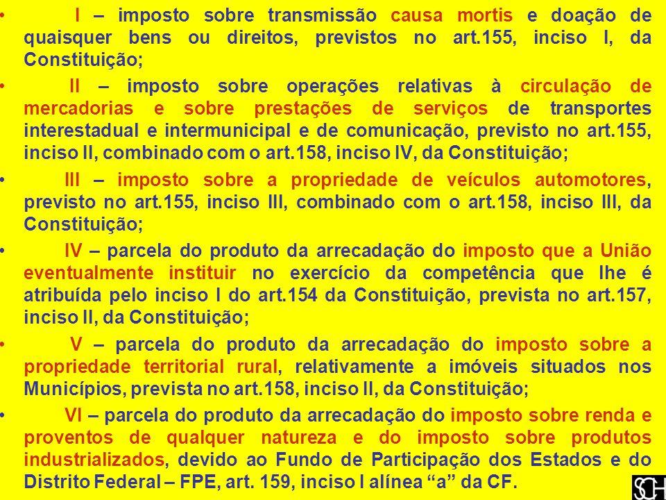 I – imposto sobre transmissão causa mortis e doação de quaisquer bens ou direitos, previstos no art.155, inciso I, da Constituição; II – imposto sobre operações relativas à circulação de mercadorias e sobre prestações de serviços de transportes interestadual e intermunicipal e de comunicação, previsto no art.155, inciso II, combinado com o art.158, inciso IV, da Constituição; III – imposto sobre a propriedade de veículos automotores, previsto no art.155, inciso III, combinado com o art.158, inciso III, da Constituição; IV – parcela do produto da arrecadação do imposto que a União eventualmente instituir no exercício da competência que lhe é atribuída pelo inciso I do art.154 da Constituição, prevista no art.157, inciso II, da Constituição; V – parcela do produto da arrecadação do imposto sobre a propriedade territorial rural, relativamente a imóveis situados nos Municípios, prevista no art.158, inciso II, da Constituição; VI – parcela do produto da arrecadação do imposto sobre renda e proventos de qualquer natureza e do imposto sobre produtos industrializados, devido ao Fundo de Participação dos Estados e do Distrito Federal – FPE, art.