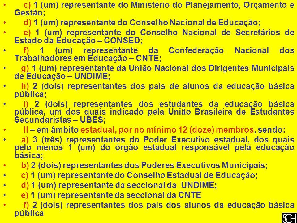 c) 1 (um) representante do Ministério do Planejamento, Orçamento e Gestão; d) 1 (um) representante do Conselho Nacional de Educação; e) 1 (um) representante do Conselho Nacional de Secretários de Estado da Educação – CONSED; f) 1 (um) representante da Confederação Nacional dos Trabalhadores em Educação – CNTE; g) 1 (um) representante da União Nacional dos Dirigentes Municipais de Educação – UNDIME; h) 2 (dois) representantes dos pais de alunos da educação básica pública; i) 2 (dois) representantes dos estudantes da educação básica pública, um dos quais indicado pela União Brasileira de Estudantes Secundaristas – UBES; II – em âmbito estadual, por no mínimo 12 (doze) membros, sendo: a) 3 (três) representantes do Poder Executivo estadual, dos quais pelo menos 1 (um) do órgão estadual responsável pela educação básica; b) 2 (dois) representantes dos Poderes Executivos Municipais; c) 1 (um) representante do Conselho Estadual de Educação; d) 1 (um) representante da seccional da UNDIME; e) 1 (um) representante da seccional da CNTE f) 2 (dois) representantes dos pais dos alunos da educação básica pública