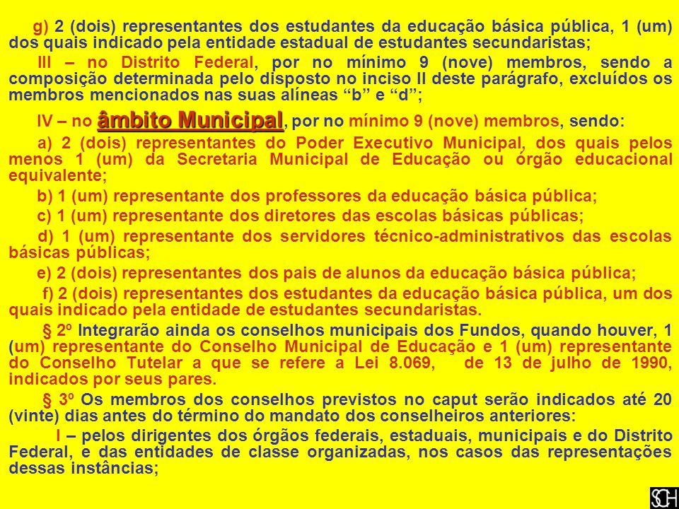 g) 2 (dois) representantes dos estudantes da educação básica pública, 1 (um) dos quais indicado pela entidade estadual de estudantes secundaristas; III – no Distrito Federal, por no mínimo 9 (nove) membros, sendo a composição determinada pelo disposto no inciso II deste parágrafo, excluídos os membros mencionados nas suas alíneas b e d ; âmbito Municipal IV – no âmbito Municipal, por no mínimo 9 (nove) membros, sendo: a) 2 (dois) representantes do Poder Executivo Municipal, dos quais pelos menos 1 (um) da Secretaria Municipal de Educação ou órgão educacional equivalente; b) 1 (um) representante dos professores da educação básica pública; c) 1 (um) representante dos diretores das escolas básicas públicas; d) 1 (um) representante dos servidores técnico-administrativos das escolas básicas públicas; e) 2 (dois) representantes dos pais de alunos da educação básica pública; f) 2 (dois) representantes dos estudantes da educação básica pública, um dos quais indicado pela entidade de estudantes secundaristas.