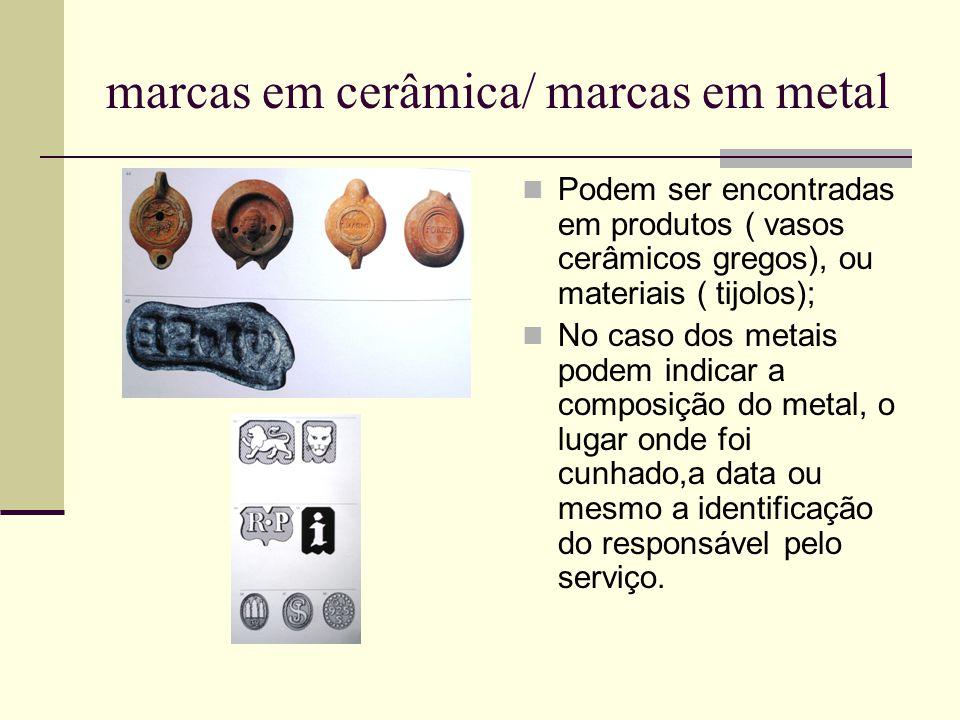 marcas em cerâmica/ marcas em metal Podem ser encontradas em produtos ( vasos cerâmicos gregos), ou materiais ( tijolos); No caso dos metais podem ind