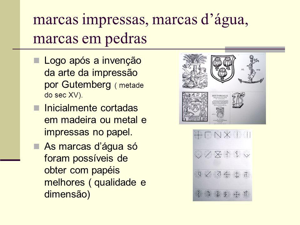 marcas impressas, marcas d'água, marcas em pedras Logo após a invenção da arte da impressão por Gutemberg ( metade do sec XV). Inicialmente cortadas e