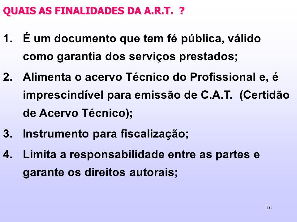 16 QUAIS AS FINALIDADES DA A.R.T. ? 1.É um documento que tem fé pública, válido como garantia dos serviços prestados; 2.Alimenta o acervo Técnico do P