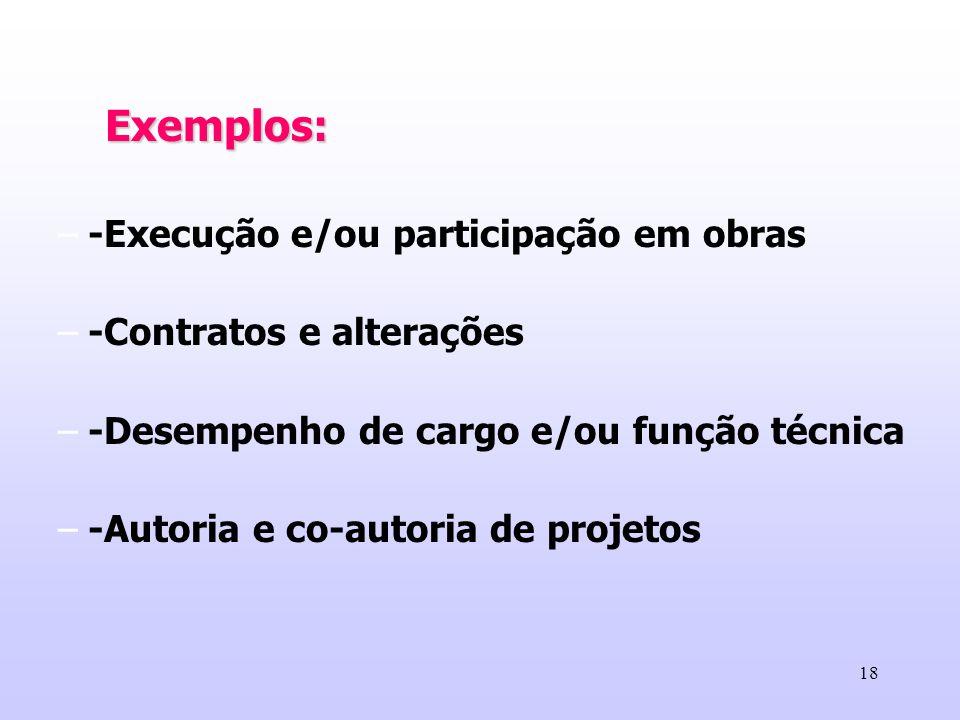 18 Exemplos: –-Execução e/ou participação em obras –-Contratos e alterações –-Desempenho de cargo e/ou função técnica –-Autoria e co-autoria de projet