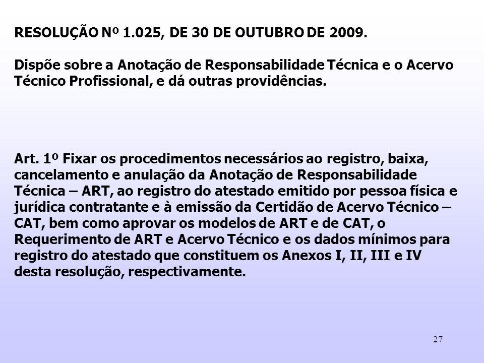 27 RESOLUÇÃO Nº 1.025, DE 30 DE OUTUBRO DE 2009. Dispõe sobre a Anotação de Responsabilidade Técnica e o Acervo Técnico Profissional, e dá outras prov