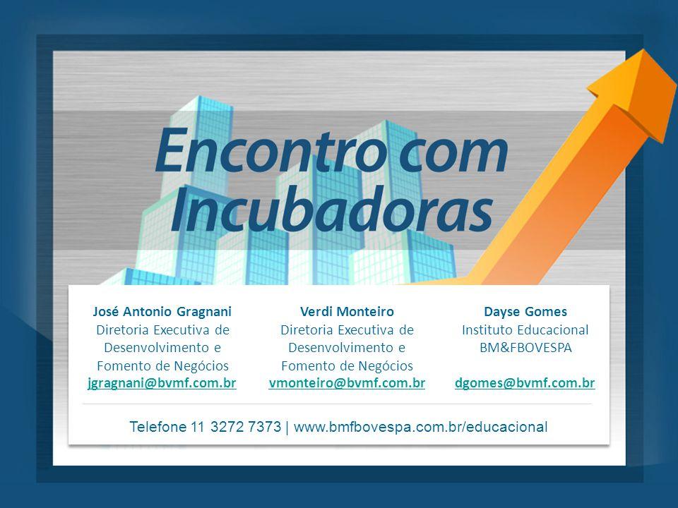 José Antonio Gragnani Diretoria Executiva de Desenvolvimento e Fomento de Negócios Verdi Monteiro Diretoria Executiva de Desenvolvimento e Fomento de Negócios Dayse Gomes Instituto Educacional BM&FBOVESPA jgragnani@bvmf.com.brvmonteiro@bvmf.com.brdgomes@bvmf.com.br Telefone 11 3272 7373 | www.bmfbovespa.com.br/educacional