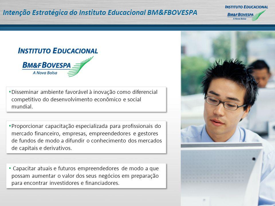 Intenção Estratégica do Instituto Educacional BM&FBOVESPA Disseminar ambiente favorável à inovação como diferencial competitivo do desenvolvimento econômico e social mundial.