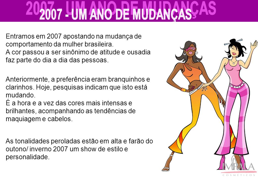 Entramos em 2007 apostando na mudança de comportamento da mulher brasileira. A cor passou a ser sinônimo de atitude e ousadia faz parte do dia a dia d