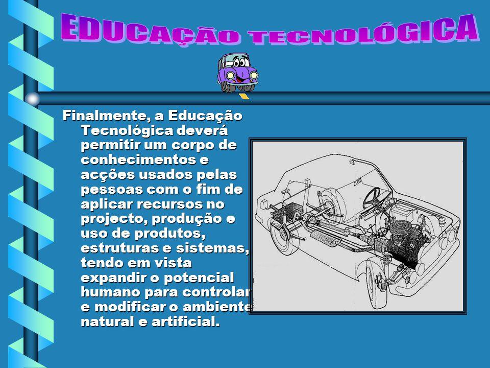 Finalmente, a Educação Tecnológica deverá permitir um corpo de conhecimentos e acções usados pelas pessoas com o fim de aplicar recursos no projecto,