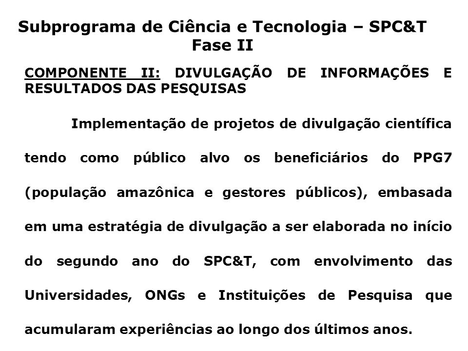 COMPONENTE III: GERENCIAMENTO, MONITORAMENTO E AVALIAÇÃO Implementação, pelo MCT e CNPq, de um sistema eficiente de gerenciamento do SPC&T Fase II, incluindo o apropriado monitoramento e avaliação do desempenho, dos resultados e dos impactos do Subprograma, das sub-redes e dos projetos de pesquisa.