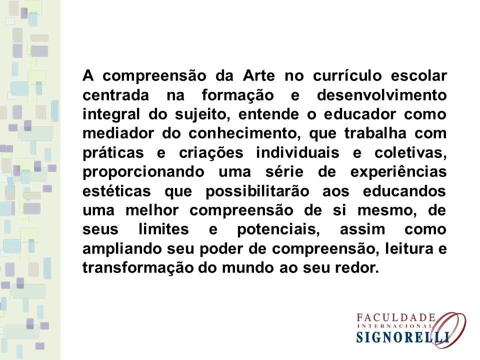 A compreensão da Arte no currículo escolar centrada na formação e desenvolvimento integral do sujeito, entende o educador como mediador do conheciment