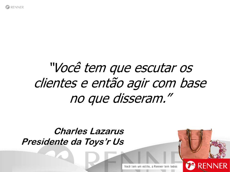 """""""Você tem que escutar os clientes e então agir com base no que disseram."""" Charles Lazarus Presidente da Toys'r Us"""