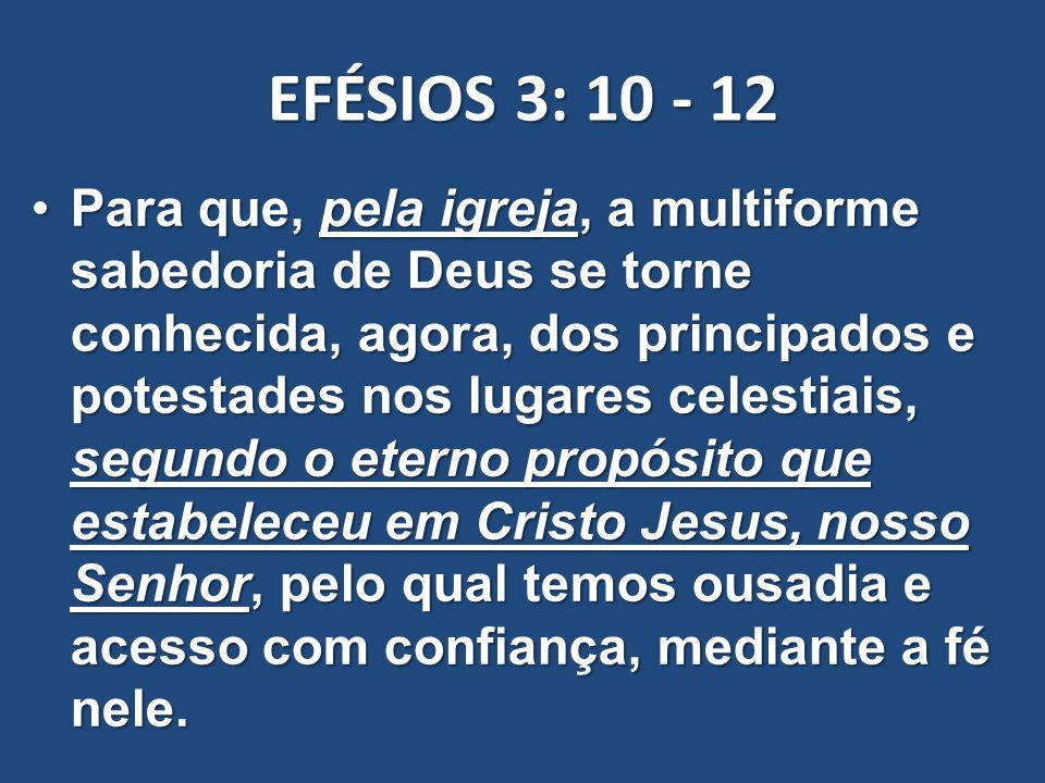 EFÉSIOS 3: 10 - 12 Para que, pela igreja, a multiforme sabedoria de Deus se torne conhecida, agora, dos principados e potestades nos lugares celestiai