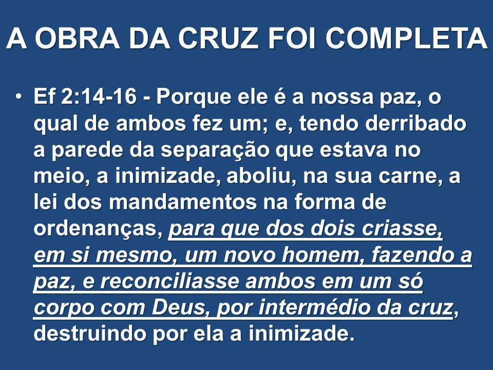 A OBRA DA CRUZ FOI COMPLETA Ef 2:14-16 - Porque ele é a nossa paz, o qual de ambos fez um; e, tendo derribado a parede da separação que estava no meio