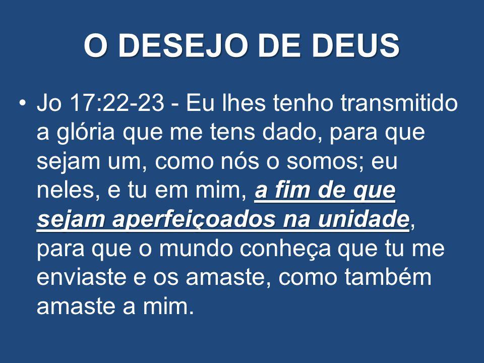 O DESEJO DE DEUS a fim de que sejam aperfeiçoados na unidadeJo 17:22-23 - Eu lhes tenho transmitido a glória que me tens dado, para que sejam um, como