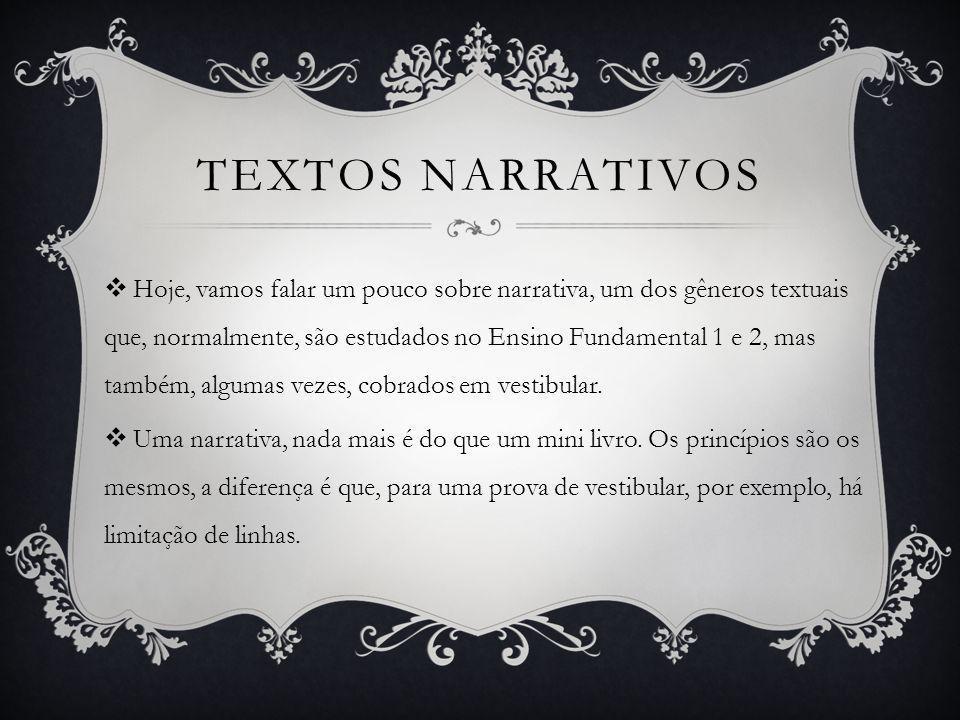 TEXTOS NARRATIVOS  Hoje, vamos falar um pouco sobre narrativa, um dos gêneros textuais que, normalmente, são estudados no Ensino Fundamental 1 e 2, mas também, algumas vezes, cobrados em vestibular.