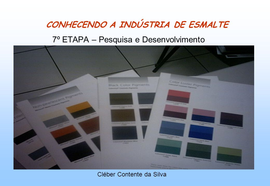 CONHECENDO A INDÚSTRIA DE ESMALTE 7º ETAPA – Pesquisa e Desenvolvimento Cléber Contente da Silva