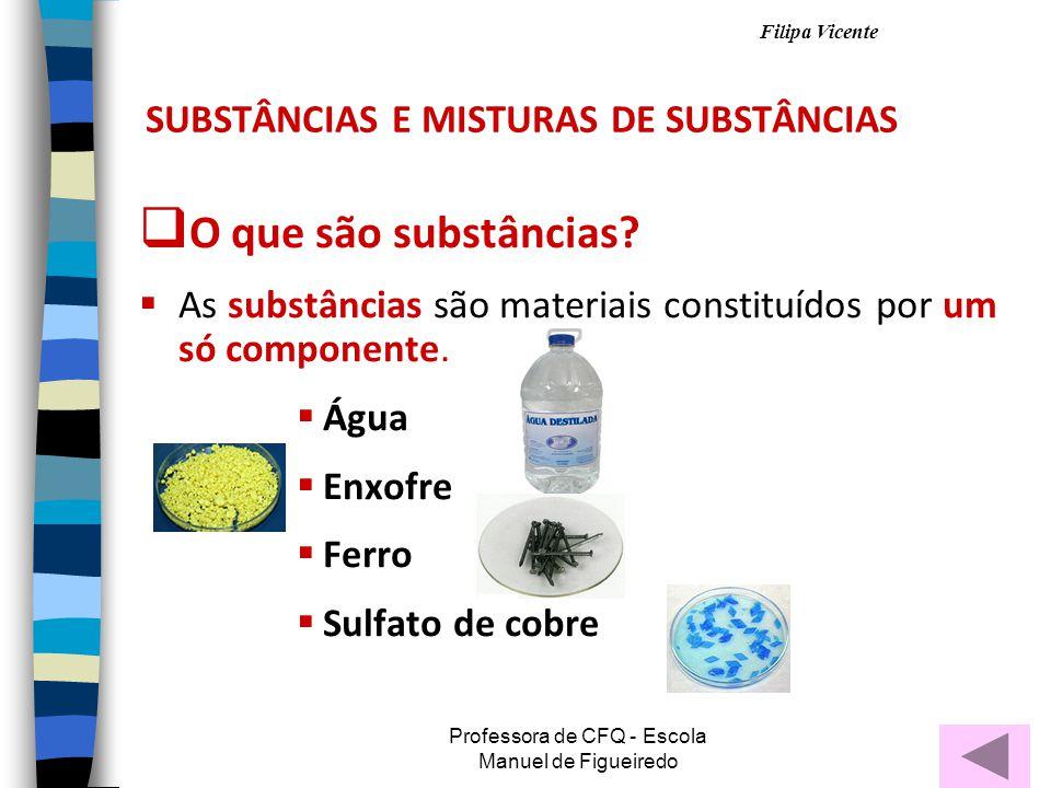Filipa Vicente Professora de CFQ - Escola Manuel de Figueiredo SUBSTÂNCIAS E MISTURAS DE SUBSTÂNCIAS OO que são substâncias.