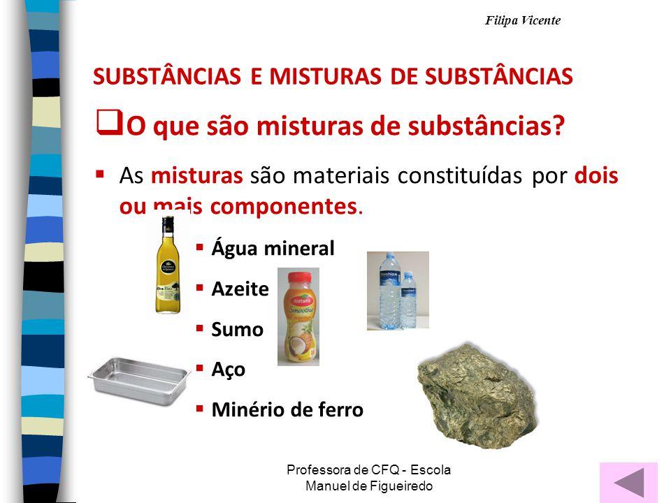 Filipa Vicente Professora de CFQ - Escola Manuel de Figueiredo SUBSTÂNCIAS E MISTURAS DE SUBSTÂNCIAS OO que são misturas de substâncias.
