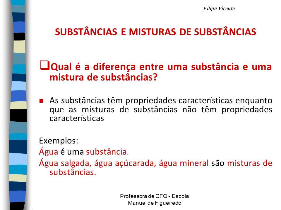 Filipa Vicente Professora de CFQ - Escola Manuel de Figueiredo SUBSTÂNCIAS E MISTURAS DE SUBSTÂNCIAS QQ ual é a diferença entre uma substância e uma mistura de substâncias.