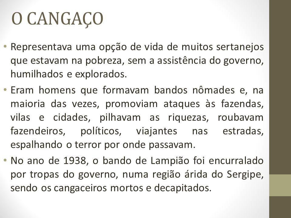 O CANGAÇO Representava uma opção de vida de muitos sertanejos que estavam na pobreza, sem a assistência do governo, humilhados e explorados. Eram home