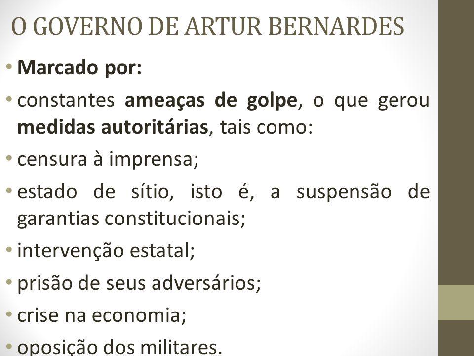 O GOVERNO DE ARTUR BERNARDES Marcado por: constantes ameaças de golpe, o que gerou medidas autoritárias, tais como: censura à imprensa; estado de síti