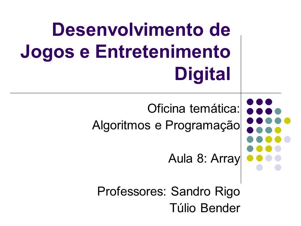 Desenvolvimento de Jogos e Entretenimento Digital Oficina temática: Algoritmos e Programação Aula 8: Array Professores: Sandro Rigo Túlio Bender