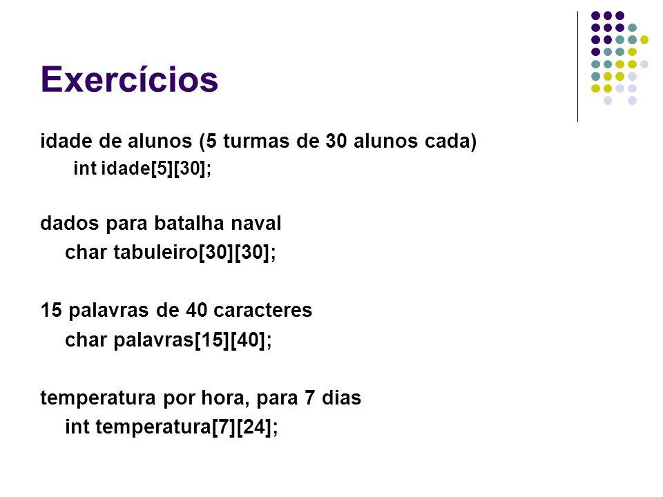 Exercícios idade de alunos (5 turmas de 30 alunos cada) int idade[5][30]; dados para batalha naval char tabuleiro[30][30]; 15 palavras de 40 caractere