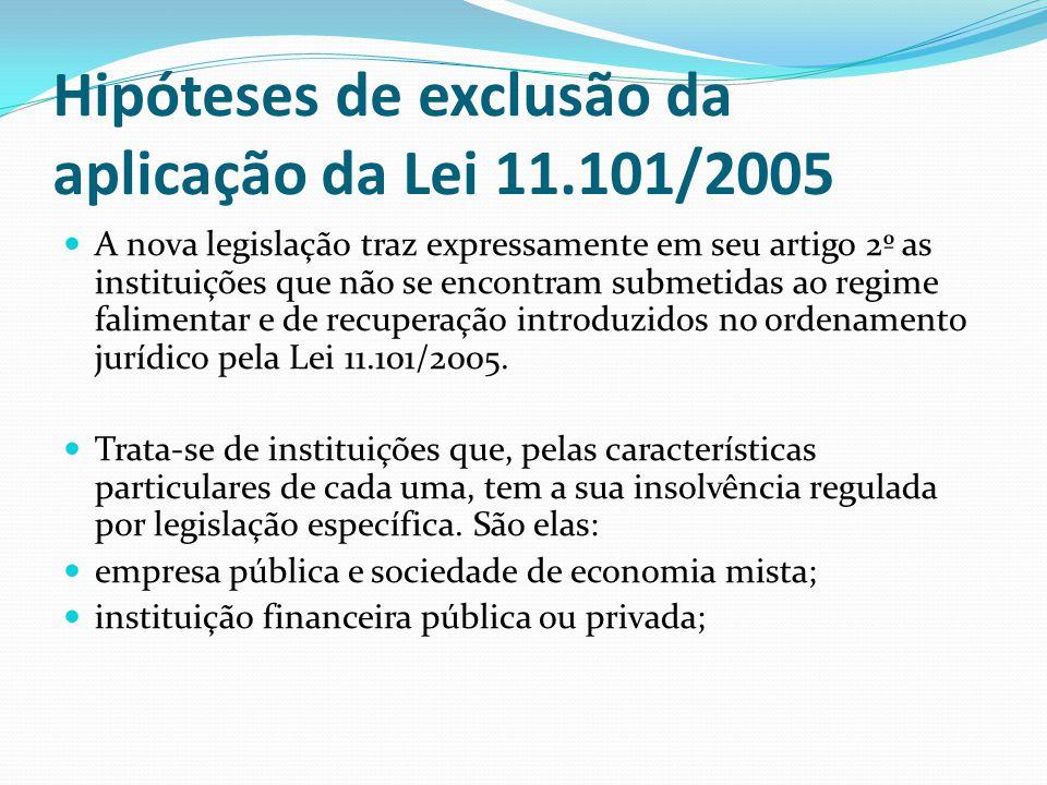 Hipóteses de exclusão da aplicação da Lei 11.101/2005 A nova legislação traz expressamente em seu artigo 2º as instituições que não se encontram submetidas ao regime falimentar e de recuperação introduzidos no ordenamento jurídico pela Lei 11.101/2005.