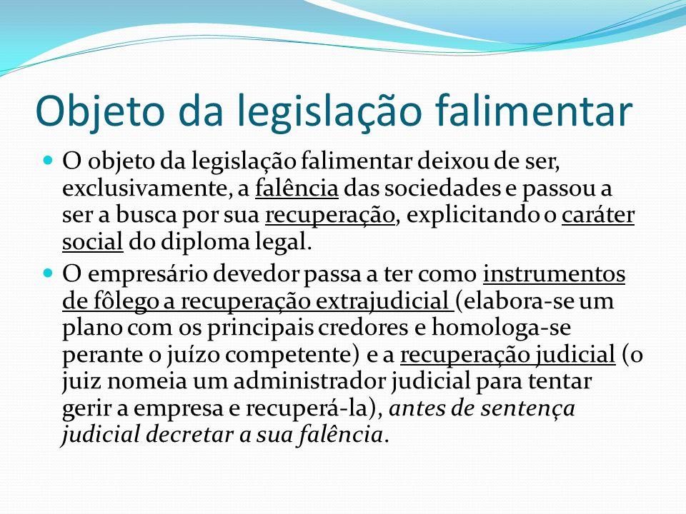 Objeto da legislação falimentar O objeto da legislação falimentar deixou de ser, exclusivamente, a falência das sociedades e passou a ser a busca por sua recuperação, explicitando o caráter social do diploma legal.