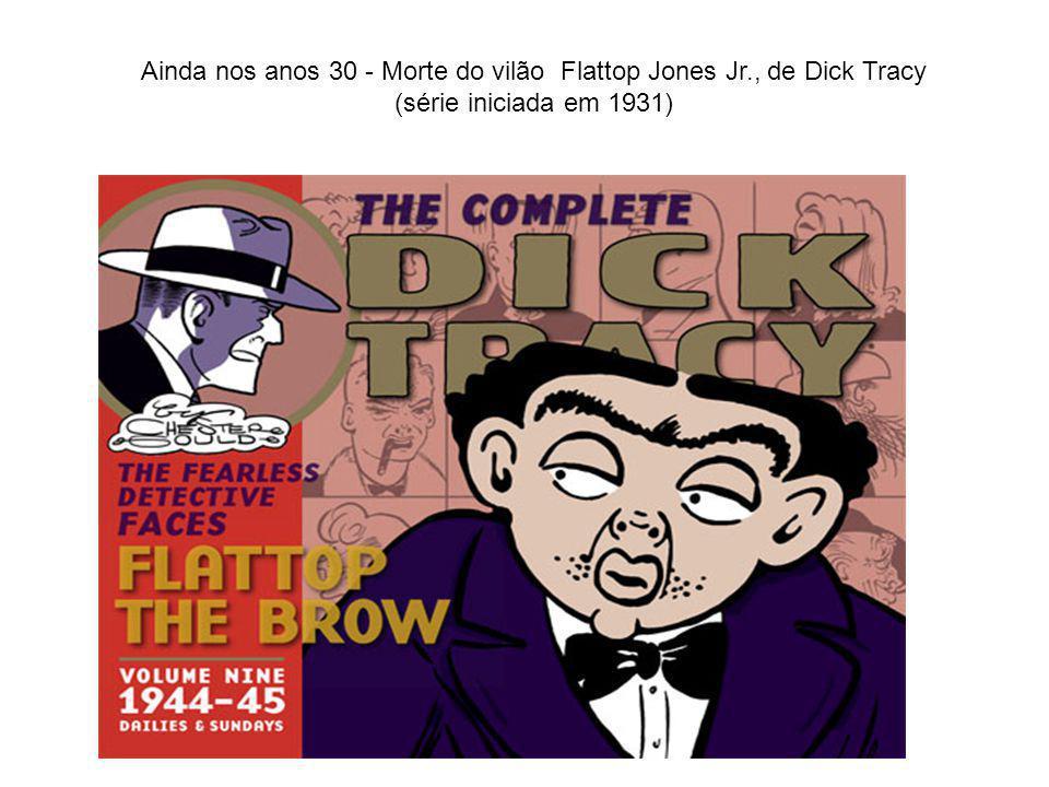Ainda nos anos 30 - Morte do vilão Flattop Jones Jr., de Dick Tracy (série iniciada em 1931)