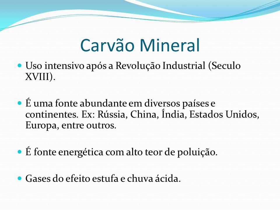 Carvão Mineral Uso intensivo após a Revolução Industrial (Seculo XVIII). É uma fonte abundante em diversos países e continentes. Ex: Rússia, China, Ín