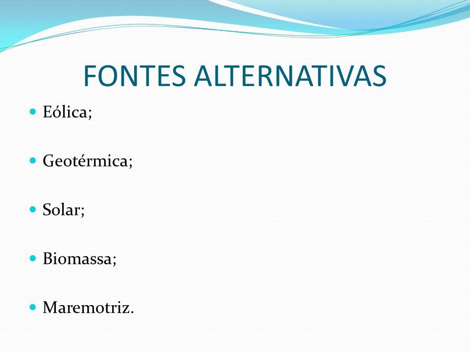 FONTES ALTERNATIVAS Eólica; Geotérmica; Solar; Biomassa; Maremotriz.