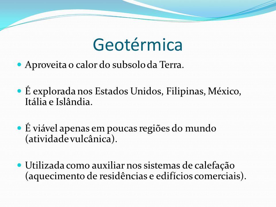 Geotérmica Aproveita o calor do subsolo da Terra. É explorada nos Estados Unidos, Filipinas, México, Itália e Islândia. É viável apenas em poucas regi