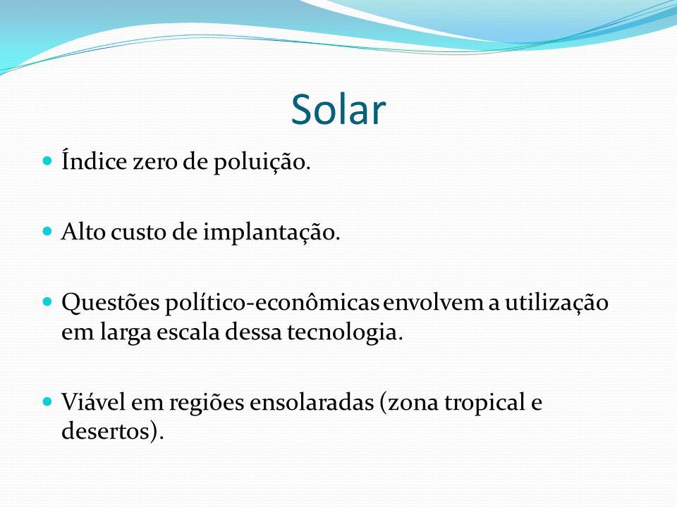 Solar Índice zero de poluição. Alto custo de implantação. Questões político-econômicas envolvem a utilização em larga escala dessa tecnologia. Viável