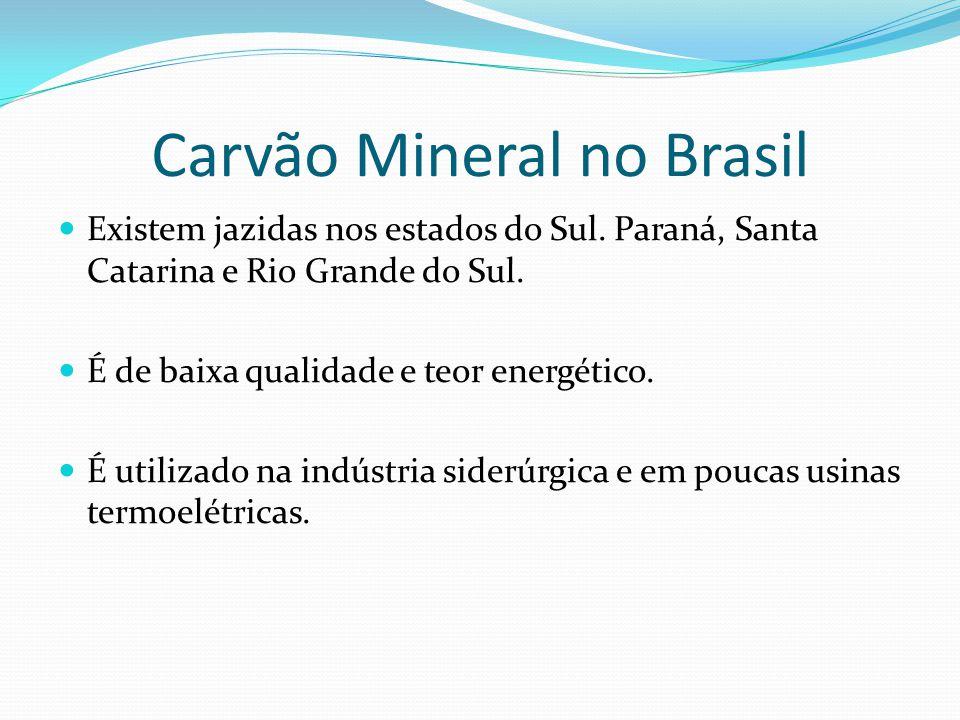 Carvão Mineral no Brasil Existem jazidas nos estados do Sul. Paraná, Santa Catarina e Rio Grande do Sul. É de baixa qualidade e teor energético. É uti