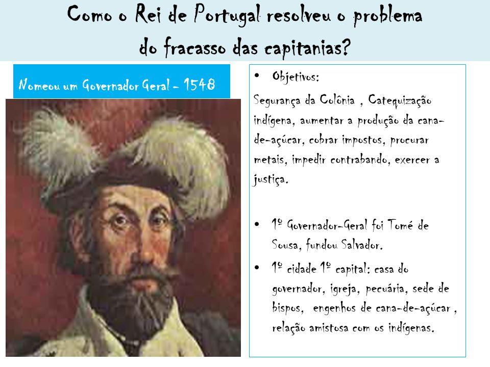 Como o Rei de Portugal resolveu o problema do fracasso das capitanias? Nomeou um Governador Geral - 1548 Objetivos: Segurança da Colônia, Catequização