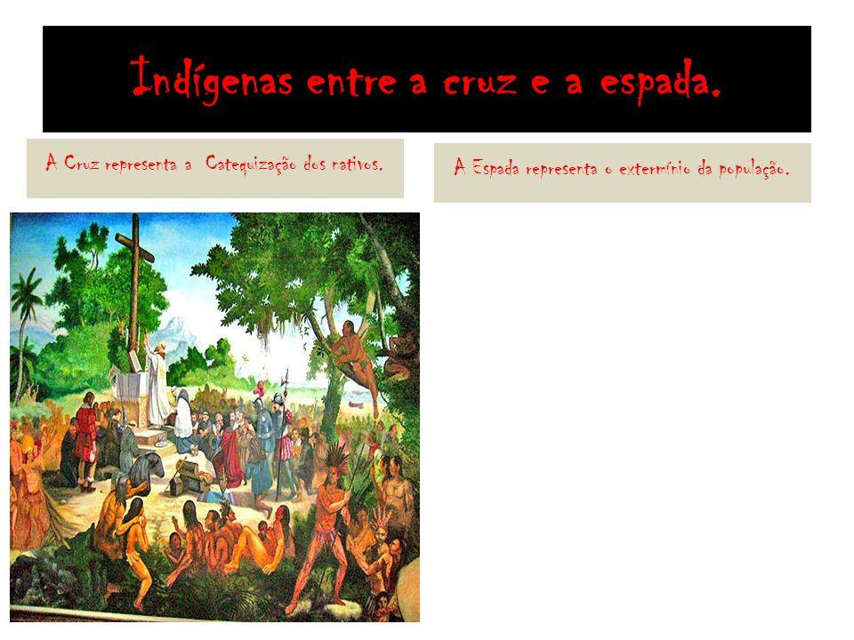 Indígenas entre a cruz e a espada. A Cruz representa a Catequização dos nativos. A Espada representa o extermínio da população.