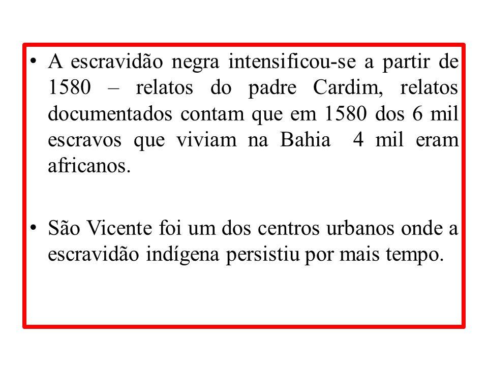A escravidão negra intensificou-se a partir de 1580 – relatos do padre Cardim, relatos documentados contam que em 1580 dos 6 mil escravos que viviam n
