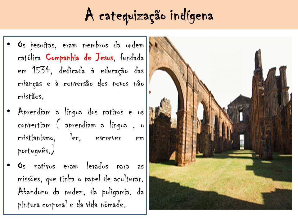A catequização indígena Os jesuítas, eram membros da ordem católica Companhia de Jesus, fundada em 1534, dedicada à educação das crianças e à conversã