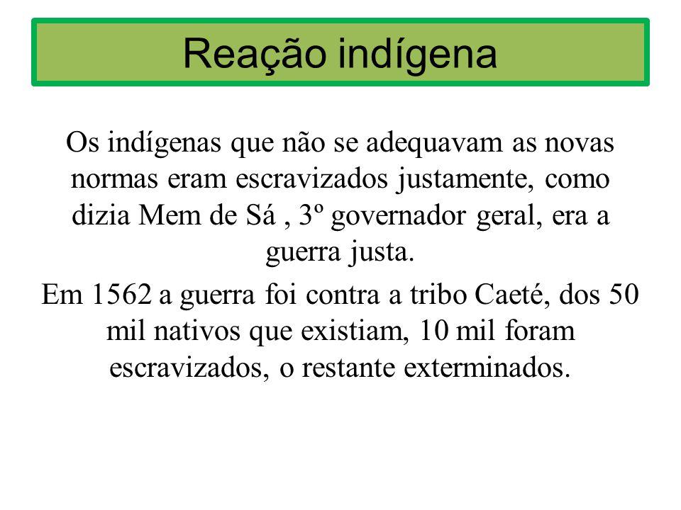 Reação indígena Os indígenas que não se adequavam as novas normas eram escravizados justamente, como dizia Mem de Sá, 3º governador geral, era a guerra justa.