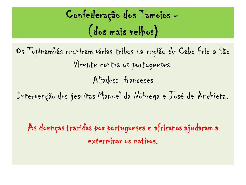 Confederação dos Tamoios – (dos mais velhos ) Os Tupinambás reuniram várias tribos na região de Cabo Frio a São Vicente contra os portugueses.