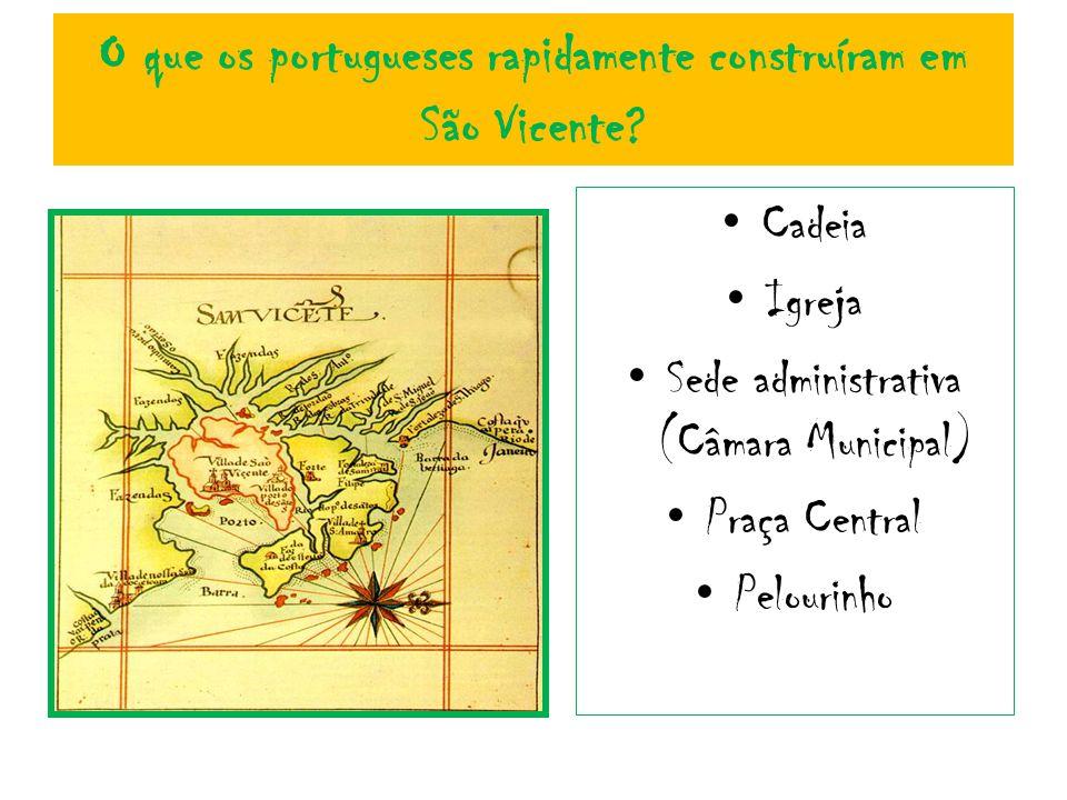 O que os portugueses rapidamente construíram em São Vicente? Cadeia Igreja Sede administrativa (Câmara Municipal) Praça Central Pelourinho