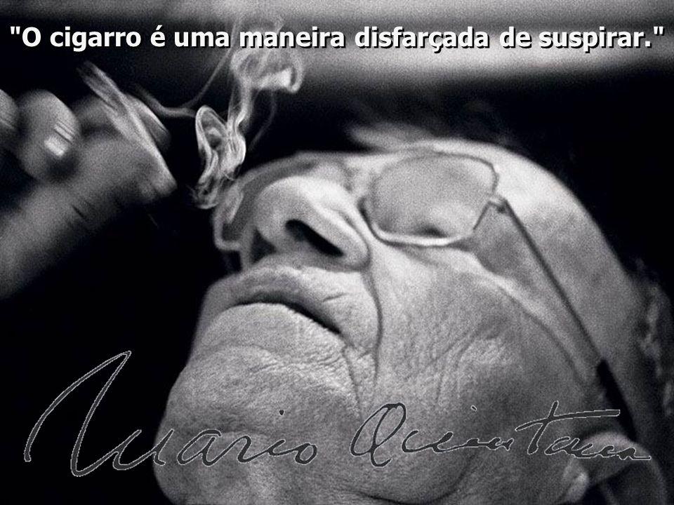 O cigarro é uma maneira disfarçada de suspirar. O cigarro é uma maneira disfarçada de suspirar.