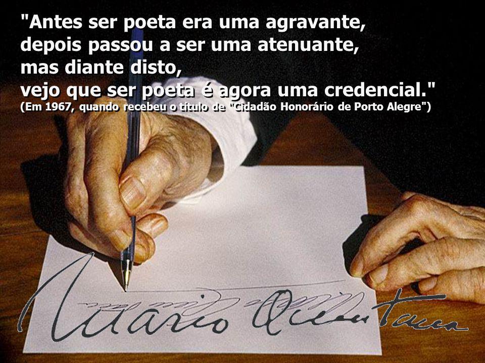 Antes ser poeta era uma agravante, depois passou a ser uma atenuante, mas diante disto, vejo que ser poeta é agora uma credencial. (Em 1967, quando recebeu o título de Cidadão Honorário de Porto Alegre ) Antes ser poeta era uma agravante, depois passou a ser uma atenuante, mas diante disto, vejo que ser poeta é agora uma credencial. (Em 1967, quando recebeu o título de Cidadão Honorário de Porto Alegre )