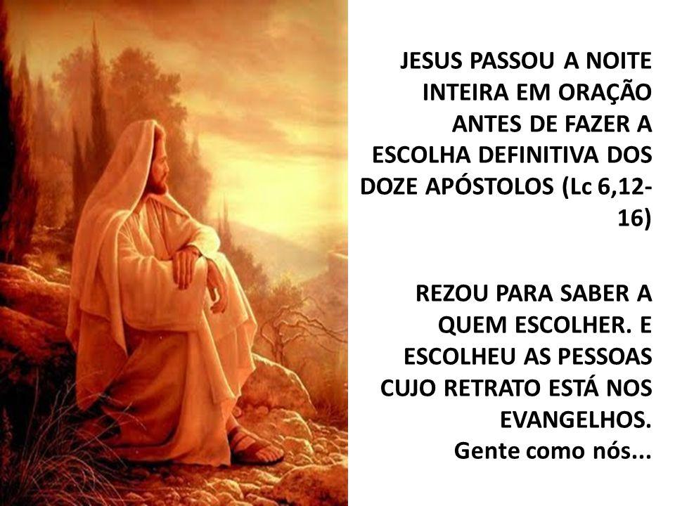JESUS PASSOU A NOITE INTEIRA EM ORAÇÃO ANTES DE FAZER A ESCOLHA DEFINITIVA DOS DOZE APÓSTOLOS (Lc 6,12- 16) REZOU PARA SABER A QUEM ESCOLHER.