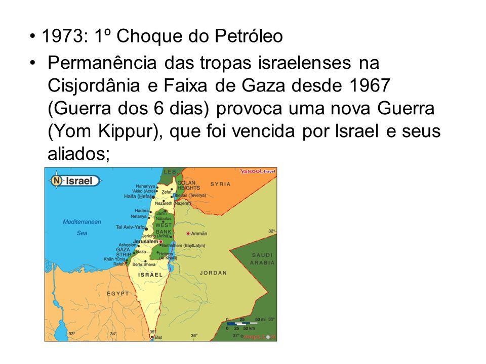 1973: 1º Choque do Petróleo Permanência das tropas israelenses na Cisjordânia e Faixa de Gaza desde 1967 (Guerra dos 6 dias) provoca uma nova Guerra (