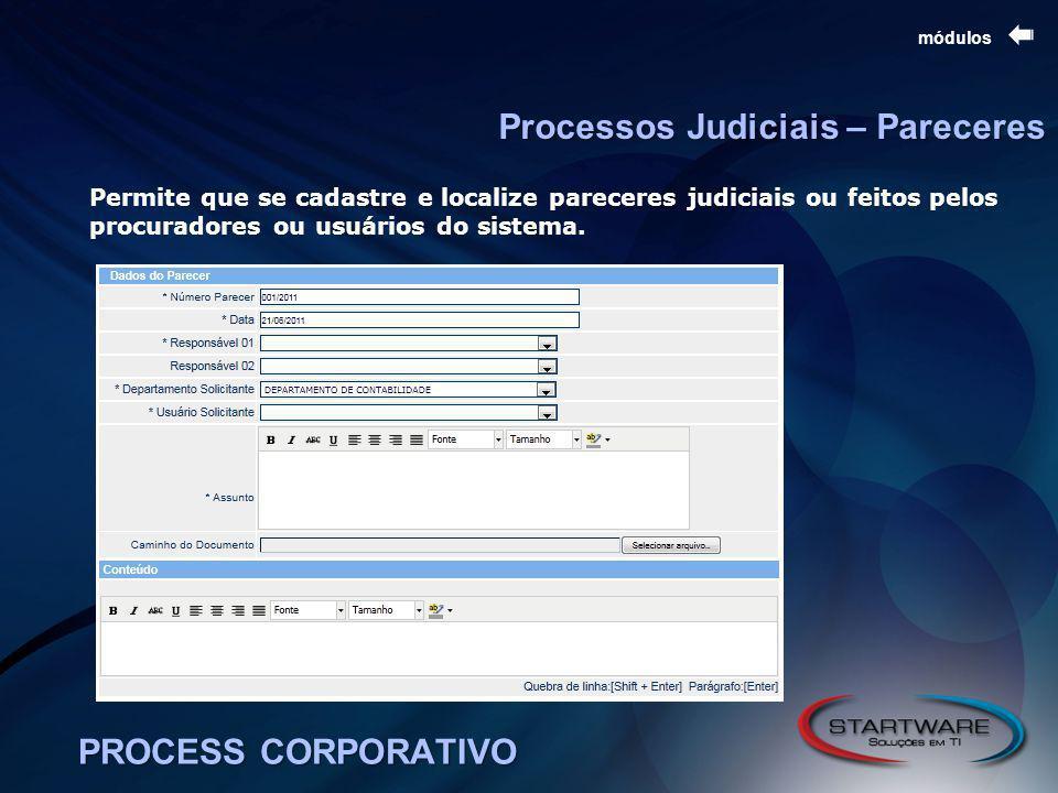 PROCESS CORPORATIVO módulos Processos Judiciais – Pareceres Permite que se cadastre e localize pareceres judiciais ou feitos pelos procuradores ou usuários do sistema.